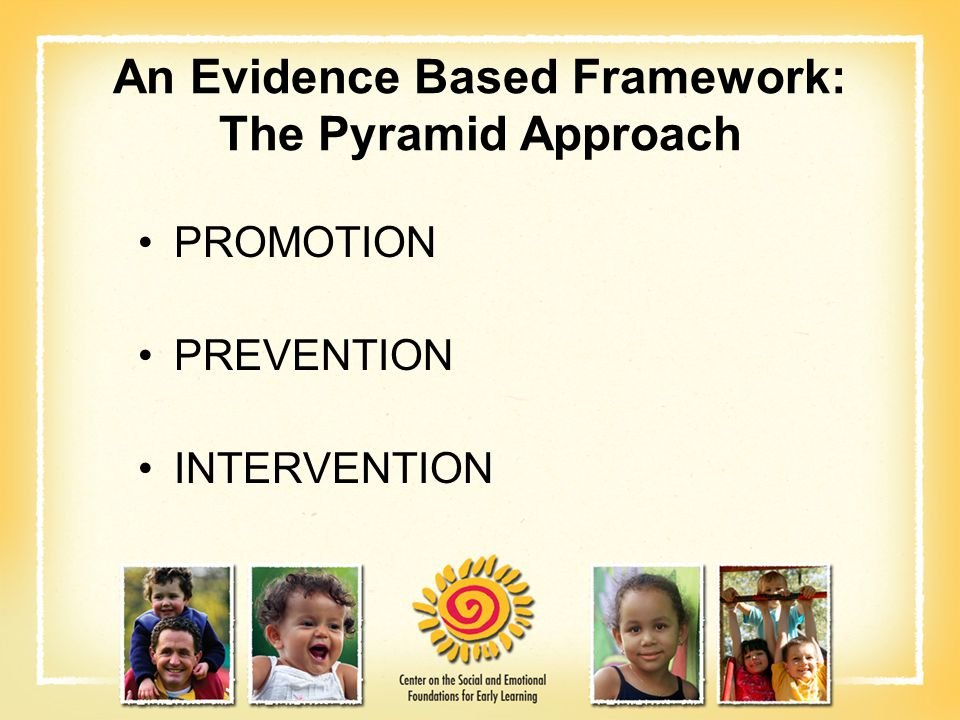 An Evidence Based Framework: The Pyramid Approach PROMOTION PREVENTION INTERVENTION
