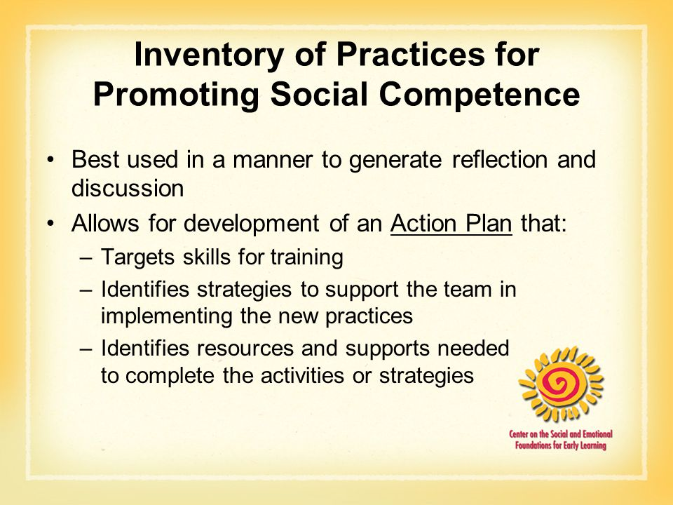 Inventory of Practices for Promoting Social Competence Best used in a manner to generate reflection and discussion Allows for development of an Action