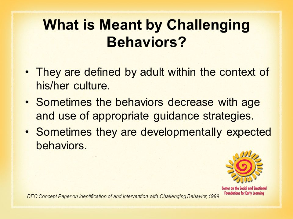 What is Meant by Challenging Behaviors? They are defined by adult within the context of his/her culture. Sometimes the behaviors decrease with age and