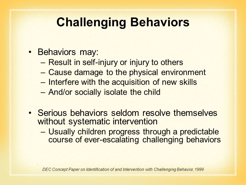 Challenging Behaviors Behaviors may: –Result in self-injury or injury to others –Cause damage to the physical environment –Interfere with the acquisit