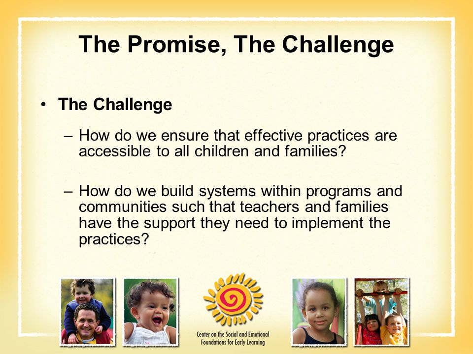 The Promise, The Challenge The Challenge –How do we ensure that effective practices are accessible to all children and families? –How do we build syst
