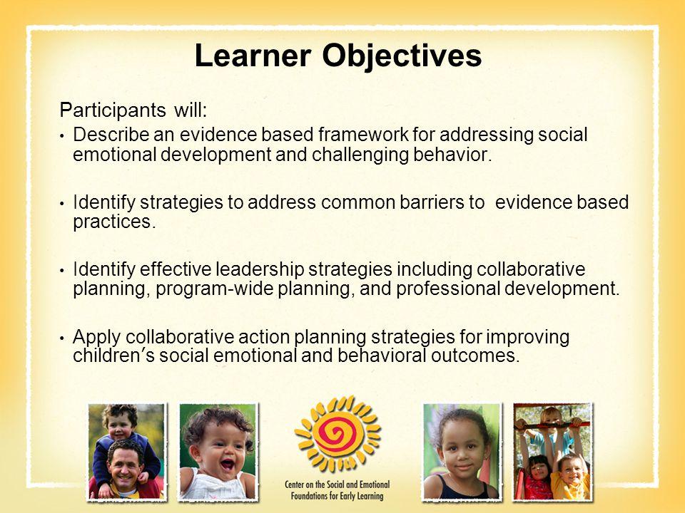 Learner Objectives Participants will: Describe an evidence based framework for addressing social emotional development and challenging behavior. Ident