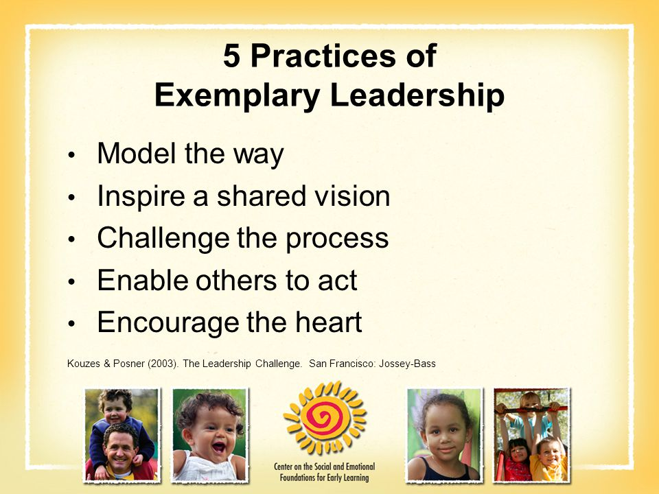 5 Practices of Exemplary Leadership Model the way Inspire a shared vision Challenge the process Enable others to act Encourage the heart Kouzes & Posn