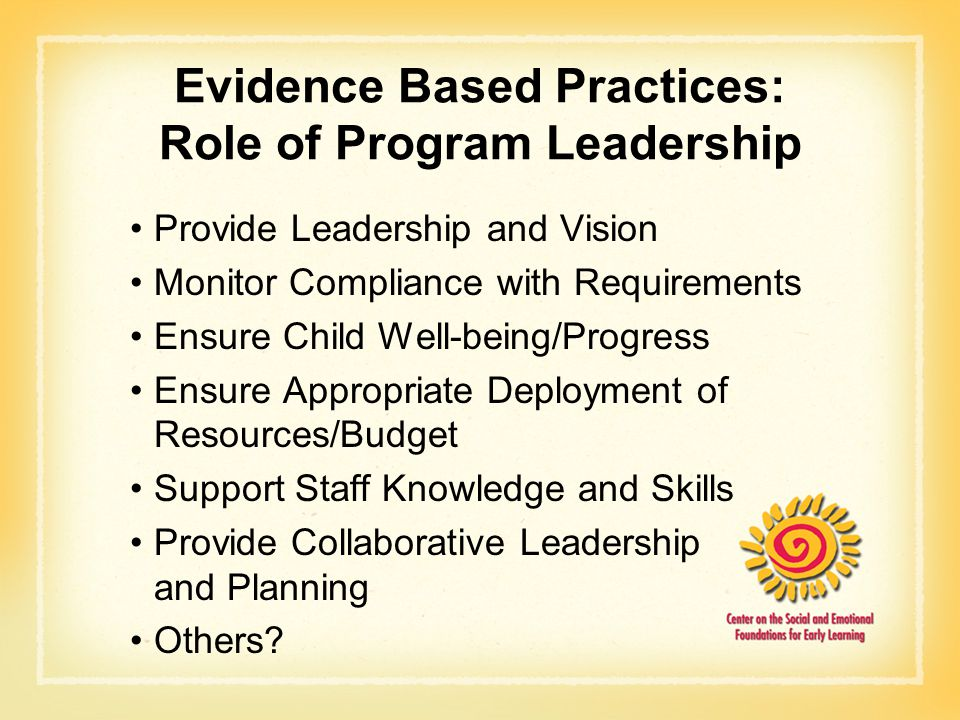 Evidence Based Practices: Role of Program Leadership Provide Leadership and Vision Monitor Compliance with Requirements Ensure Child Well-being/Progre