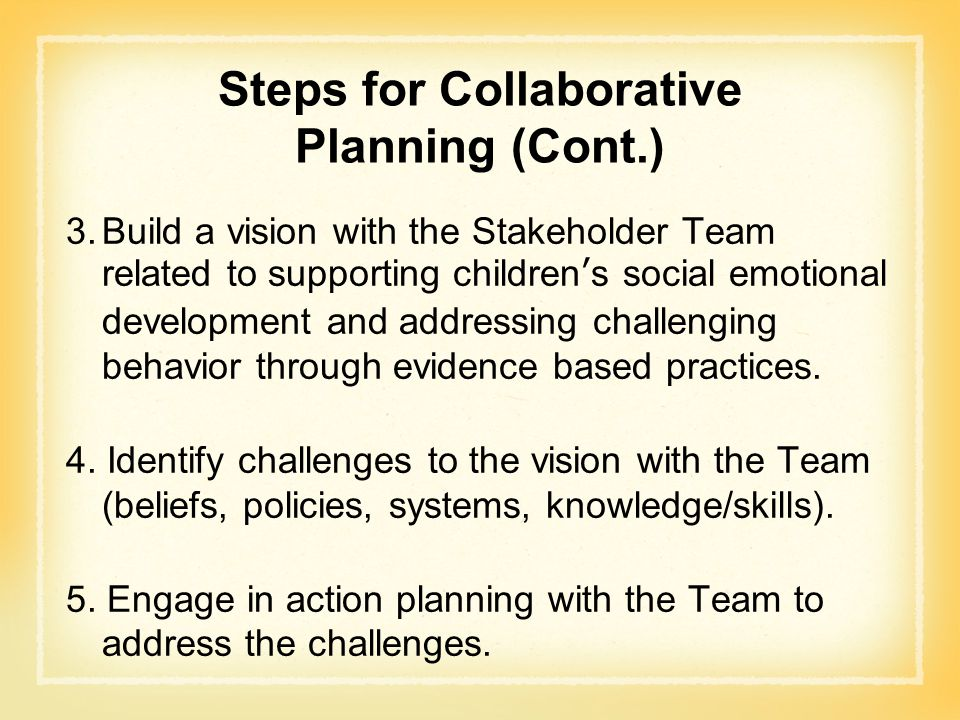 Steps for Collaborative Planning (Cont.) 3.Build a vision with the Stakeholder Team related to supporting children's social emotional development and