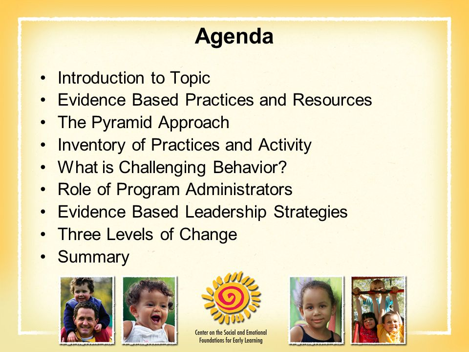 Agenda Introduction to Topic Evidence Based Practices and Resources The Pyramid Approach Inventory of Practices and Activity What is Challenging Behav