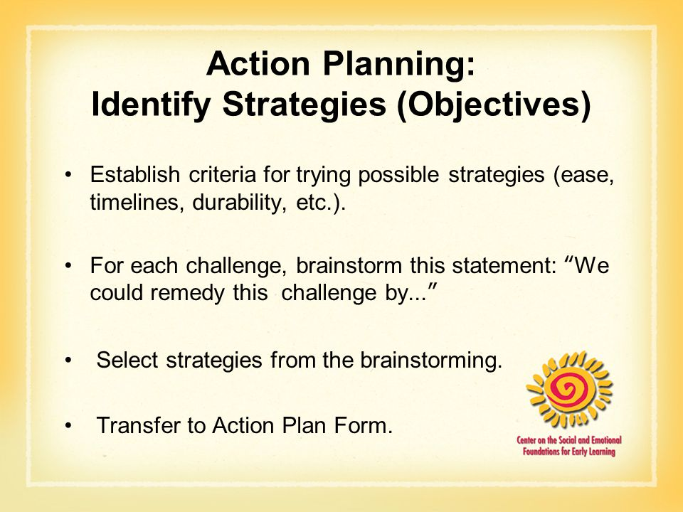 Action Planning: Identify Strategies (Objectives) Establish criteria for trying possible strategies (ease, timelines, durability, etc.). For each chal