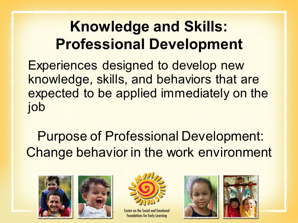 Knowledge and Skills: Professional Development Experiences designed to develop new knowledge, skills, and behaviors that are expected to be applied im
