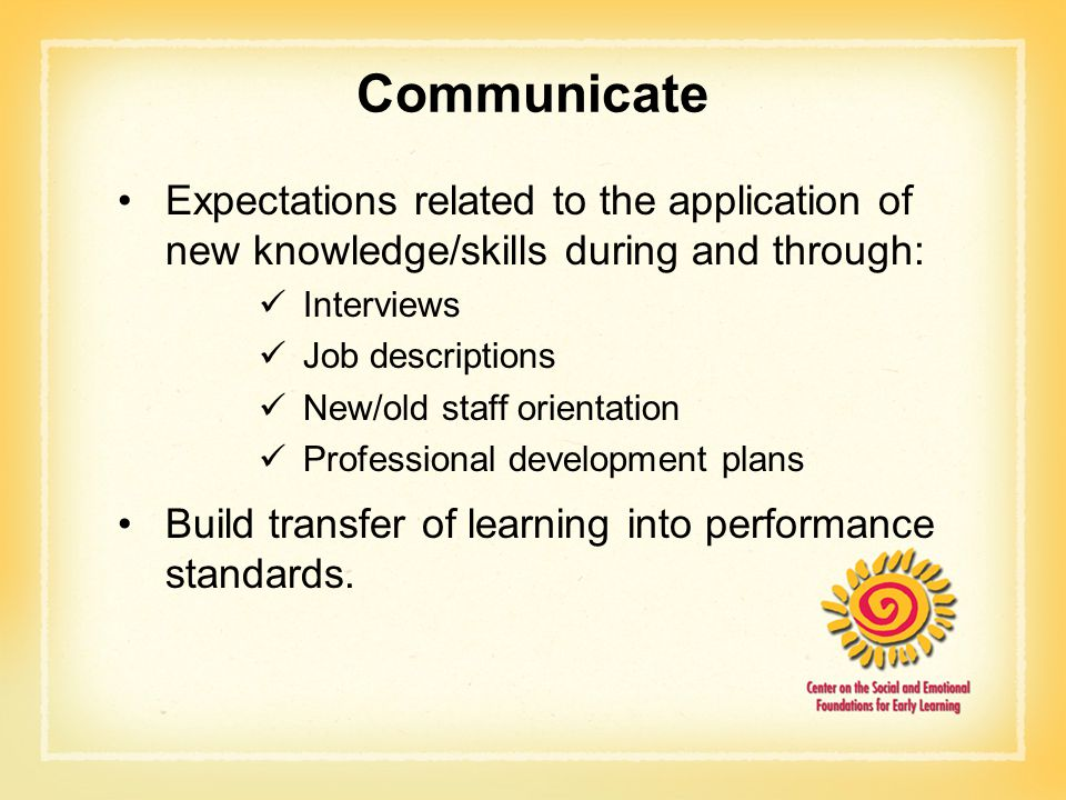 Communicate Expectations related to the application of new knowledge/skills during and through: Interviews Job descriptions New/old staff orientation