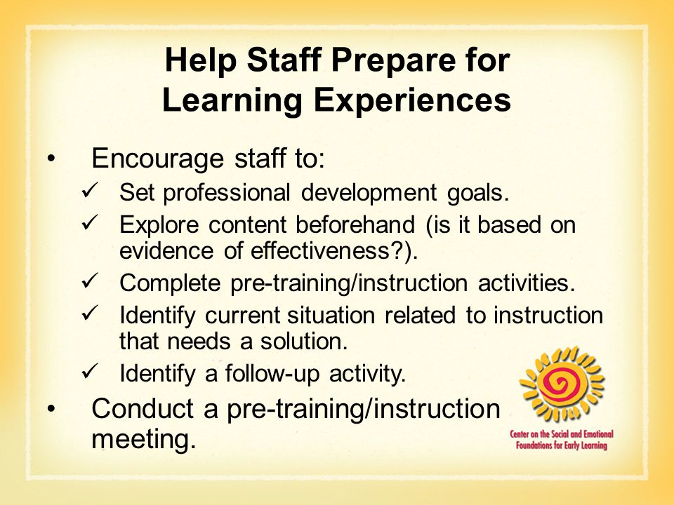 Help Staff Prepare for Learning Experiences Encourage staff to: Set professional development goals. Explore content beforehand (is it based on evidenc