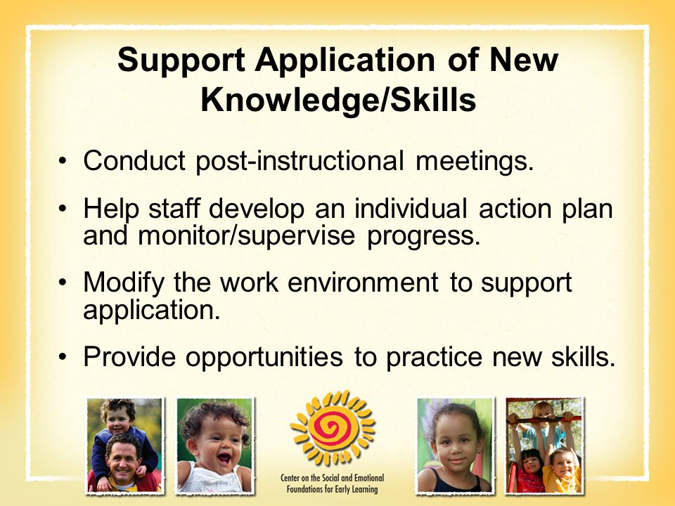 Support Application of New Knowledge/Skills Conduct post-instructional meetings. Help staff develop an individual action plan and monitor/supervise pr