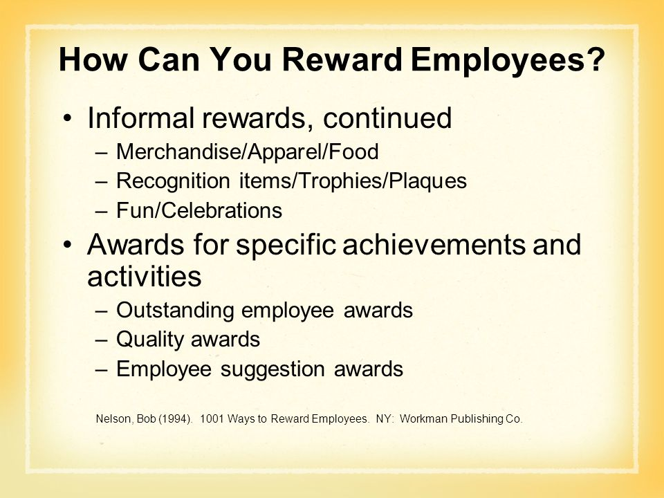 How Can You Reward Employees? Informal rewards, continued –Merchandise/Apparel/Food –Recognition items/Trophies/Plaques –Fun/Celebrations Awards for s