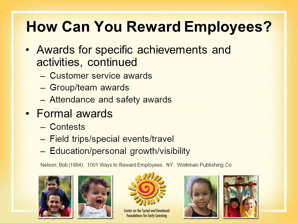 How Can You Reward Employees? Awards for specific achievements and activities, continued –Customer service awards –Group/team awards –Attendance and s
