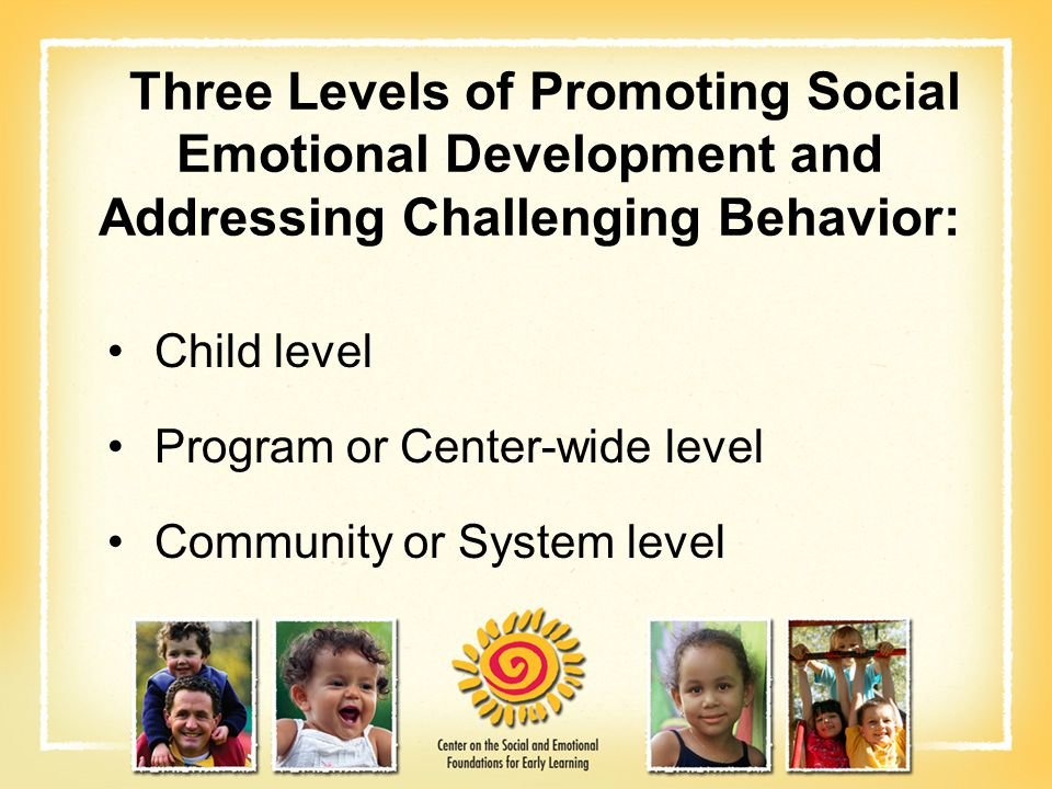Child level Program or Center-wide level Community or System level Three Levels of Promoting Social Emotional Development and Addressing Challenging B