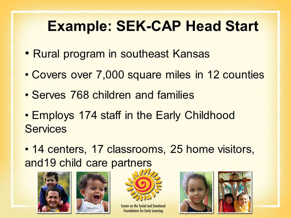 Example: SEK-CAP Head Start Rural program in southeast Kansas Covers over 7,000 square miles in 12 counties Serves 768 children and families Employs 1