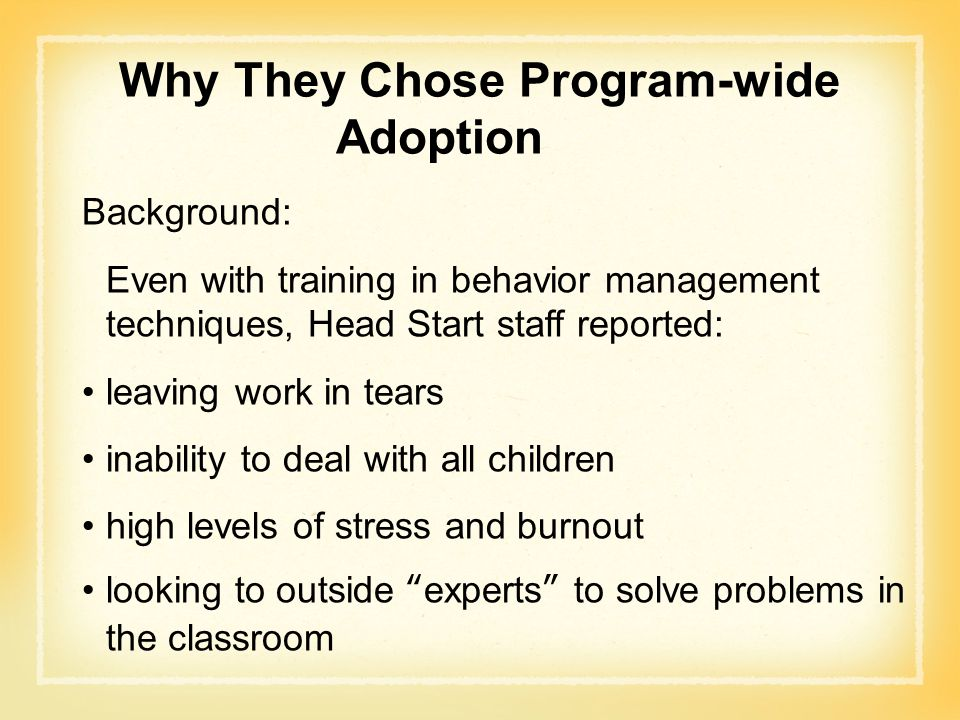 Why They Chose Program-wide Adoption Background: Even with training in behavior management techniques, Head Start staff reported: leaving work in tear