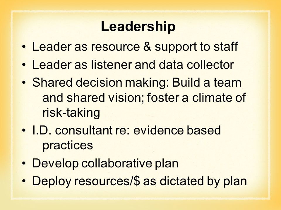 Leadership Leader as resource & support to staff Leader as listener and data collector Shared decision making: Build a team and shared vision; foster