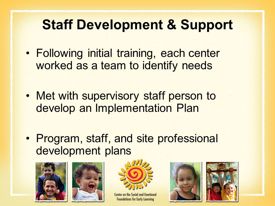 Staff Development & Support Following initial training, each center worked as a team to identify needs Met with supervisory staff person to develop an
