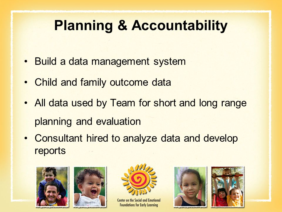 Planning & Accountability Build a data management system Child and family outcome data All data used by Team for short and long range planning and eva