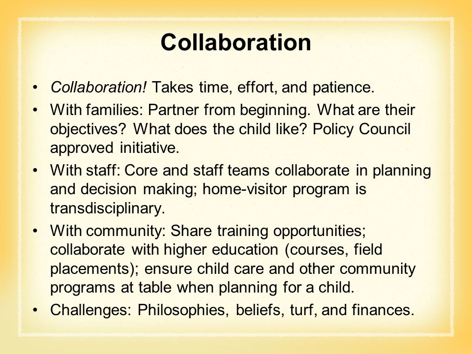 Collaboration Collaboration! Takes time, effort, and patience. With families: Partner from beginning. What are their objectives? What does the child l