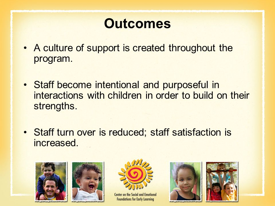 Outcomes A culture of support is created throughout the program. Staff become intentional and purposeful in interactions with children in order to bui