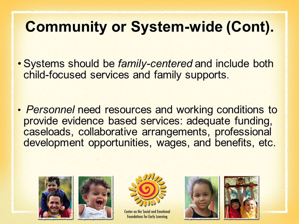 Community or System-wide (Cont). Systems should be family-centered and include both child-focused services and family supports. Personnel need resourc