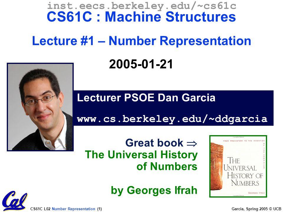CS61C L02 Number Representation (1) Garcia, Spring 2005 © UCB Lecturer PSOE Dan Garcia www.cs.berkeley.edu/~ddgarcia inst.eecs.berkeley.edu/~cs61c CS61C : Machine Structures Lecture #1 – Number Representation 2005-01-21 Great book  The Universal History of Numbers by Georges Ifrah