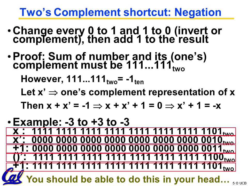CS61C L02 Number Representation (18) Garcia, Spring 2005 © UCB Two's Complement Formula Can represent positive and negative numbers in terms of the bit value times a power of 2: d 31 x -(2 31 ) + d 30 x 2 30 +...