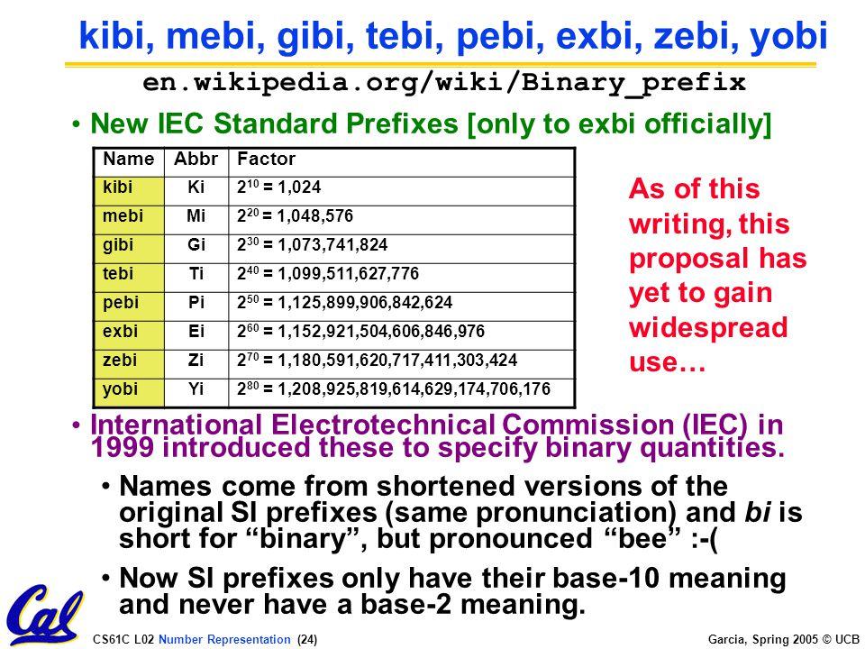 CS61C L02 Number Representation (23) Garcia, Spring 2005 © UCB Kilo, Mega, Giga, Tera, Peta, Exa, Zetta, Yotta Common use prefixes (all SI, except K [= k in SI]) Confusing.