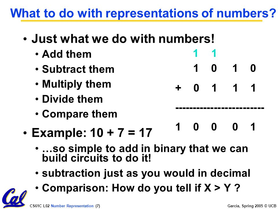 CS61C L02 Number Representation (7) Garcia, Spring 2005 © UCB What to do with representations of numbers.