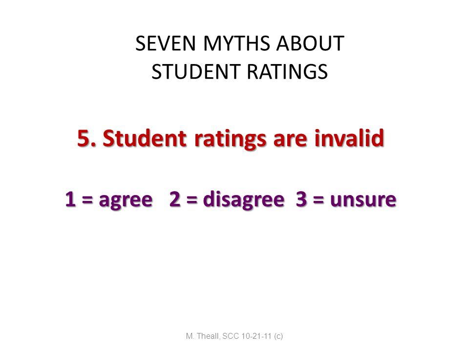 SEVEN MYTHS ABOUT STUDENT RATINGS 5. Student ratings are invalid 1 = agree 2 = disagree 3 = unsure M. Theall, SCC 10-21-11 (c)