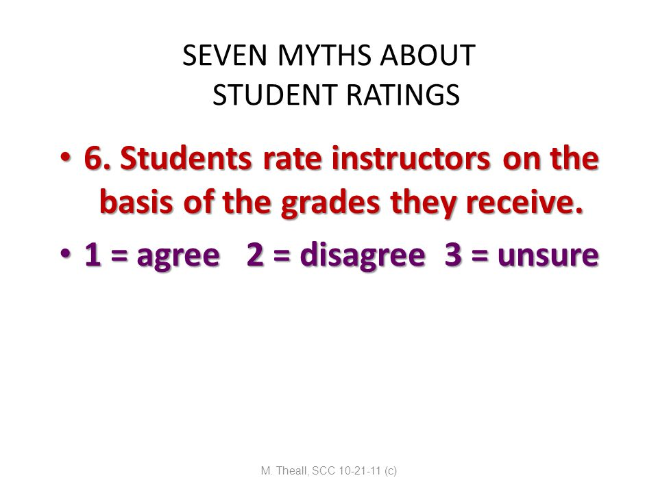 SEVEN MYTHS ABOUT STUDENT RATINGS 6. Students rate instructors on the basis of the grades they receive. 6. Students rate instructors on the basis of t