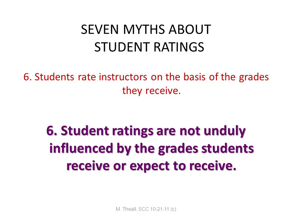 SEVEN MYTHS ABOUT STUDENT RATINGS 6. Students rate instructors on the basis of the grades they receive. 6. Student ratings are not unduly influenced b