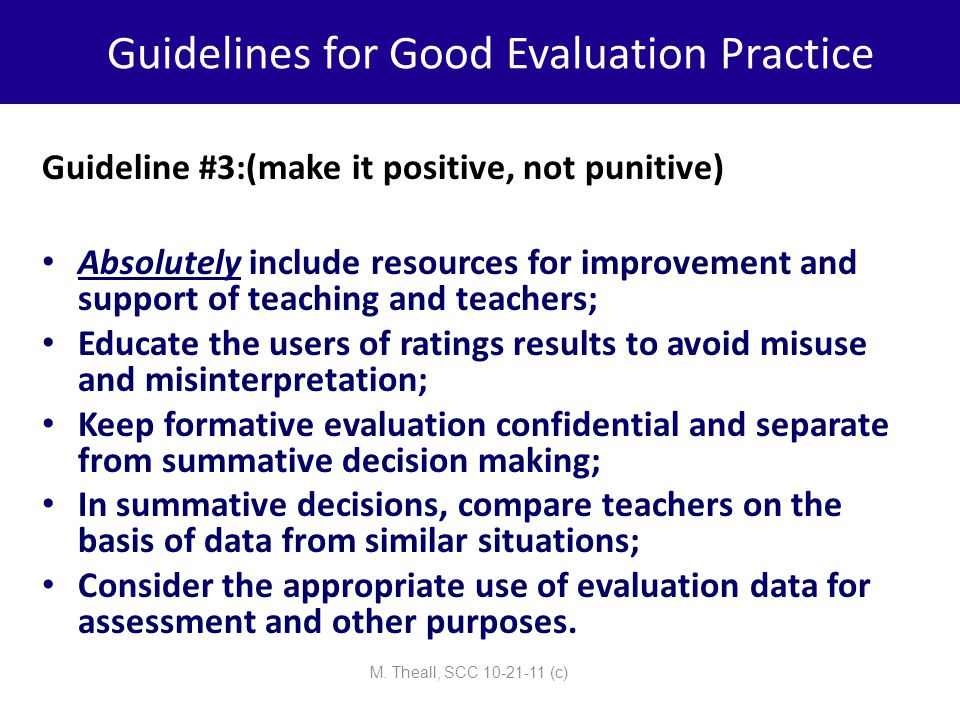 Guidelines for Good Evaluation Practice Guideline #3:(make it positive, not punitive) Absolutely include resources for improvement and support of teac