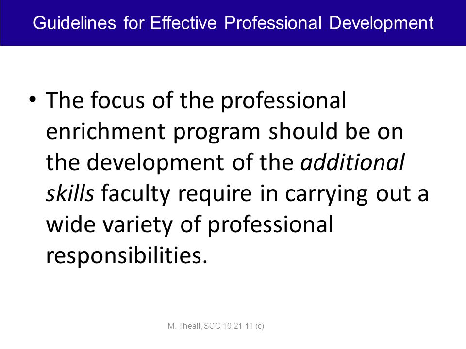 The focus of the professional enrichment program should be on the development of the additional skills faculty require in carrying out a wide variety