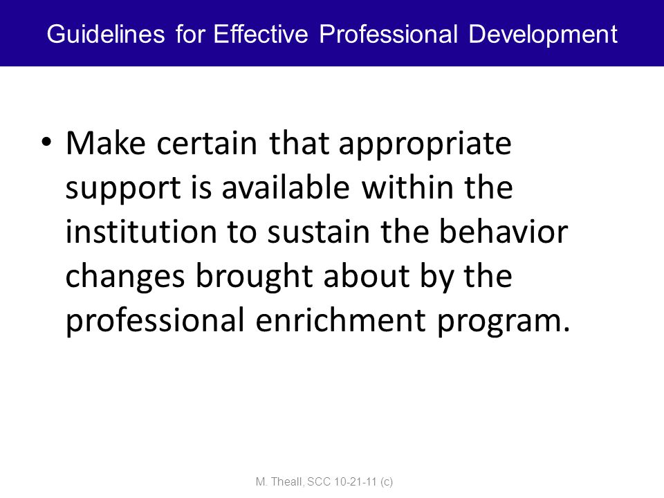 Make certain that appropriate support is available within the institution to sustain the behavior changes brought about by the professional enrichment