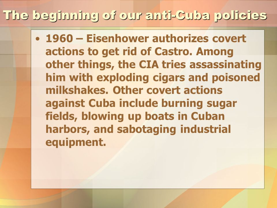 The beginning of our anti-Cuba policies 1960 – Eisenhower authorizes covert actions to get rid of Castro.