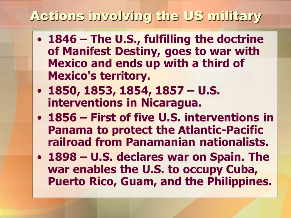 Actions involving the US military 1846 – The U.S., fulfilling the doctrine of Manifest Destiny, goes to war with Mexico and ends up with a third of Mexico s territory.