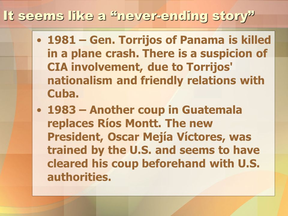 It seems like a never-ending story 1981 – Gen. Torrijos of Panama is killed in a plane crash.