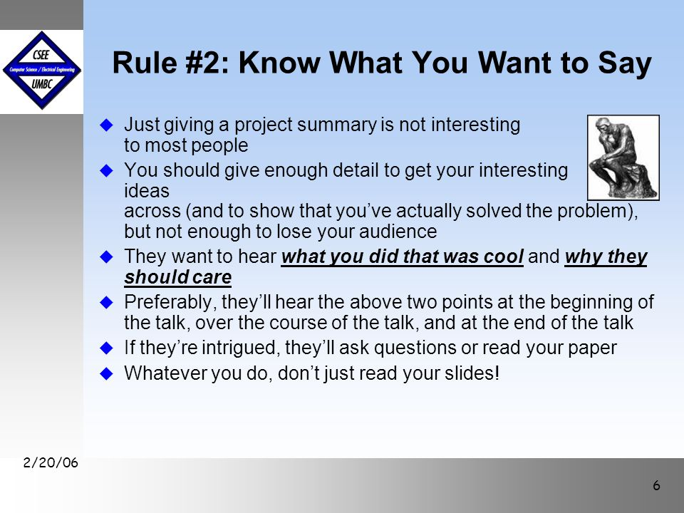 September1999 October 1999 2/20/06 6 Rule #2: Know What You Want to Say u Just giving a project summary is not interesting to most people u You should give enough detail to get your interesting ideas across (and to show that you've actually solved the problem), but not enough to lose your audience u They want to hear what you did that was cool and why they should care u Preferably, they'll hear the above two points at the beginning of the talk, over the course of the talk, and at the end of the talk u If they're intrigued, they'll ask questions or read your paper u Whatever you do, don't just read your slides!