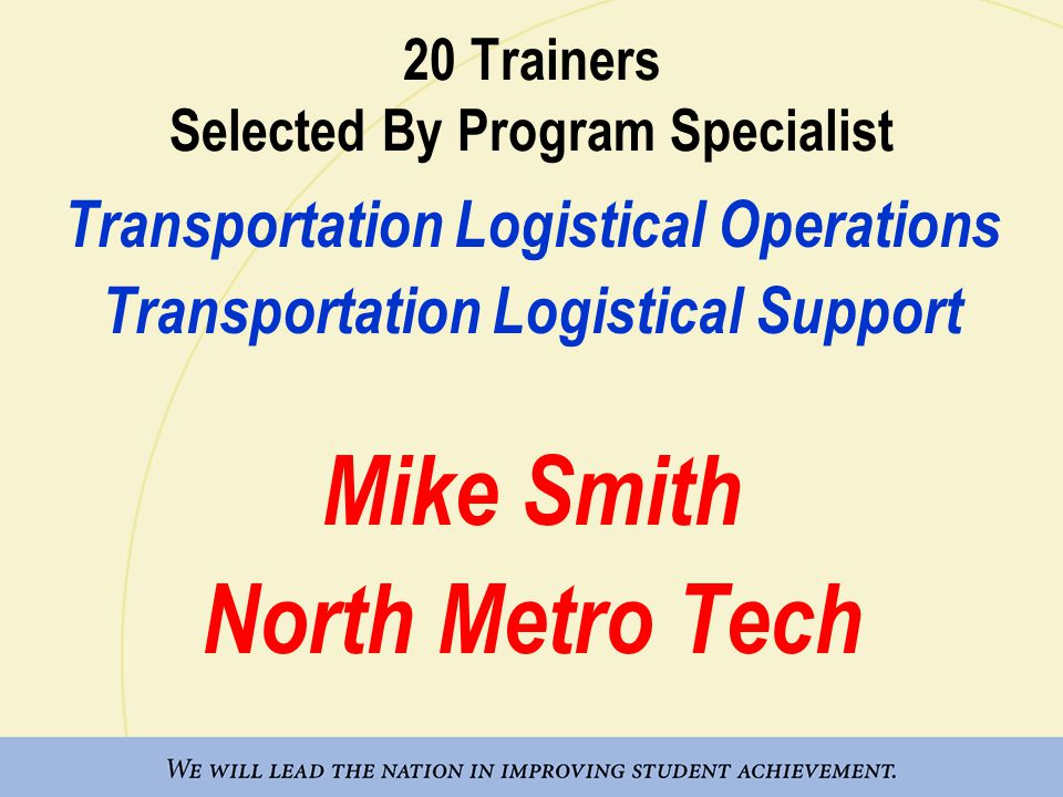 20 Trainers Selected By Program Specialist Transportation Logistical Operations Transportation Logistical Support Mike Smith North Metro Tech