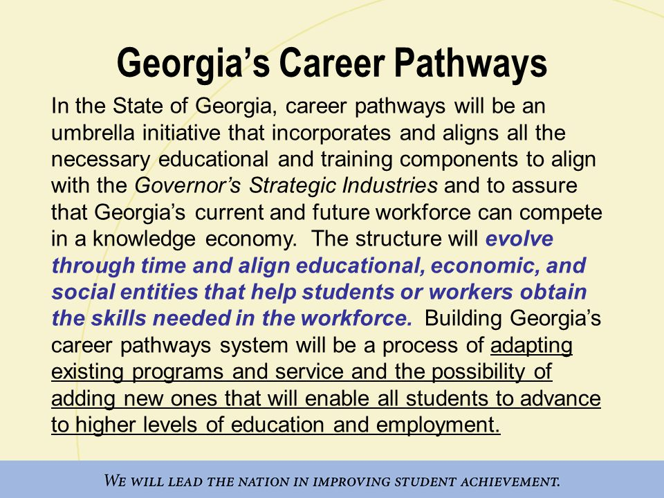 In the State of Georgia, career pathways will be an umbrella initiative that incorporates and aligns all the necessary educational and training components to align with the Governor's Strategic Industries and to assure that Georgia's current and future workforce can compete in a knowledge economy.