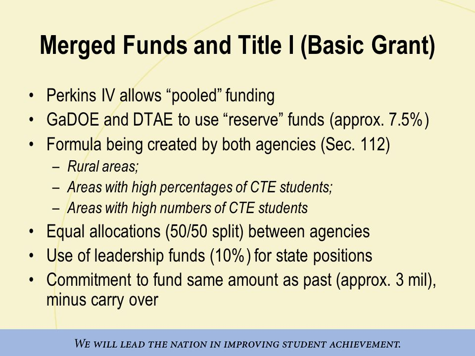 Merged Funds and Title I (Basic Grant) Perkins IV allows pooled funding GaDOE and DTAE to use reserve funds (approx.