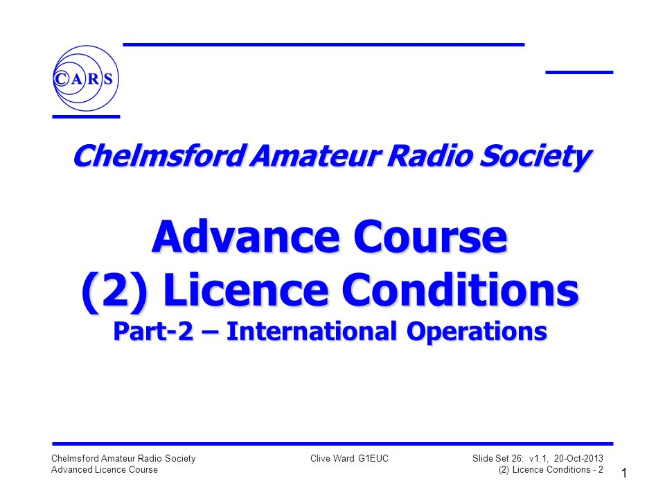 1 Chelmsford Amateur Radio Society Advanced Licence Course Clive Ward G1EUC Slide Set 26: v1.1, 20-Oct-2013 (2) Licence Conditions - 2 Chelmsford Amateur Radio Society Advance Course (2) Licence Conditions Part-2 – International Operations
