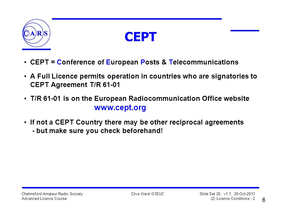 6 Chelmsford Amateur Radio Society Advanced Licence Course Clive Ward G1EUC Slide Set 26: v1.1, 20-Oct-2013 (2) Licence Conditions - 2 CEPT CEPT = Conference of European Posts & Telecommunications A Full Licence permits operation in countries who are signatories to CEPT Agreement T/R 61-01 T/R 61-01 is on the European Radiocommunication Office website www.cept.org If not a CEPT Country there may be other reciprocal agreements - but make sure you check beforehand!