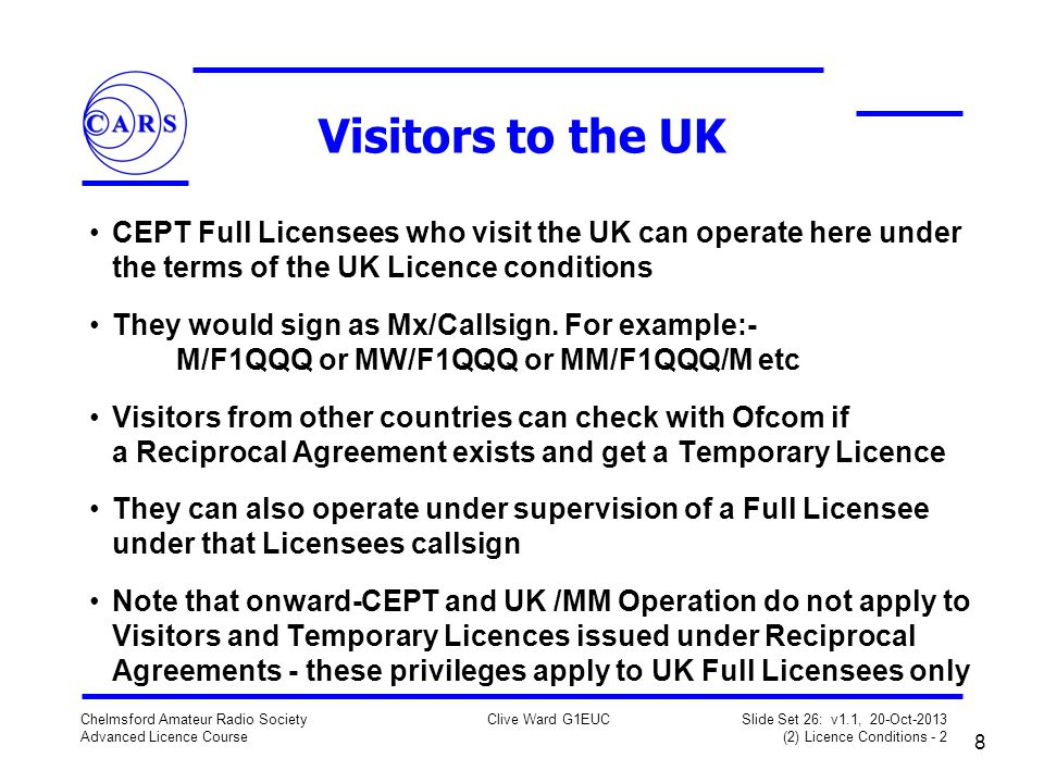 8 Chelmsford Amateur Radio Society Advanced Licence Course Clive Ward G1EUC Slide Set 26: v1.1, 20-Oct-2013 (2) Licence Conditions - 2 Visitors to the UK CEPT Full Licensees who visit the UK can operate here under the terms of the UK Licence conditions They would sign as Mx/Callsign.