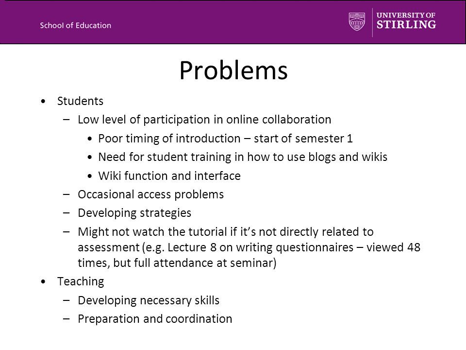 Problems Students –Low level of participation in online collaboration Poor timing of introduction – start of semester 1 Need for student training in how to use blogs and wikis Wiki function and interface –Occasional access problems –Developing strategies –Might not watch the tutorial if it's not directly related to assessment (e.g.