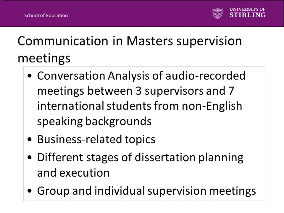 Communication in Masters supervision meetings Conversation Analysis of audio-recorded meetings between 3 supervisors and 7 international students from non-English speaking backgrounds Business-related topics Different stages of dissertation planning and execution Group and individual supervision meetings
