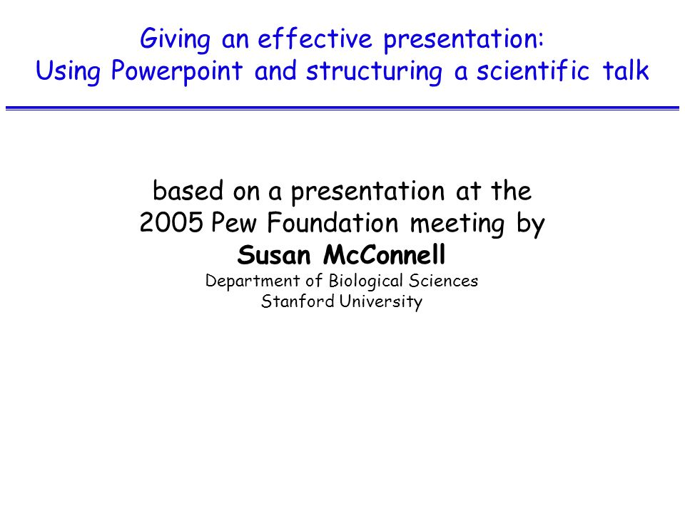Giving an effective presentation: Using Powerpoint and structuring a scientific talk based on a presentation at the 2005 Pew Foundation meeting by Susan McConnell Department of Biological Sciences Stanford University