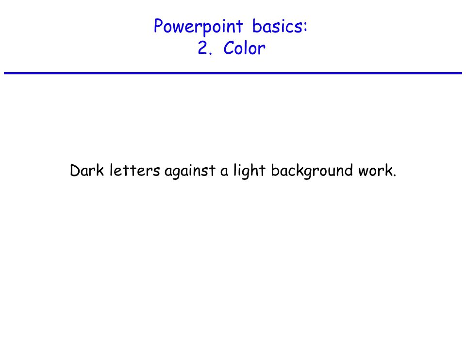Powerpoint basics: 2. Color Dark letters against a light background work.